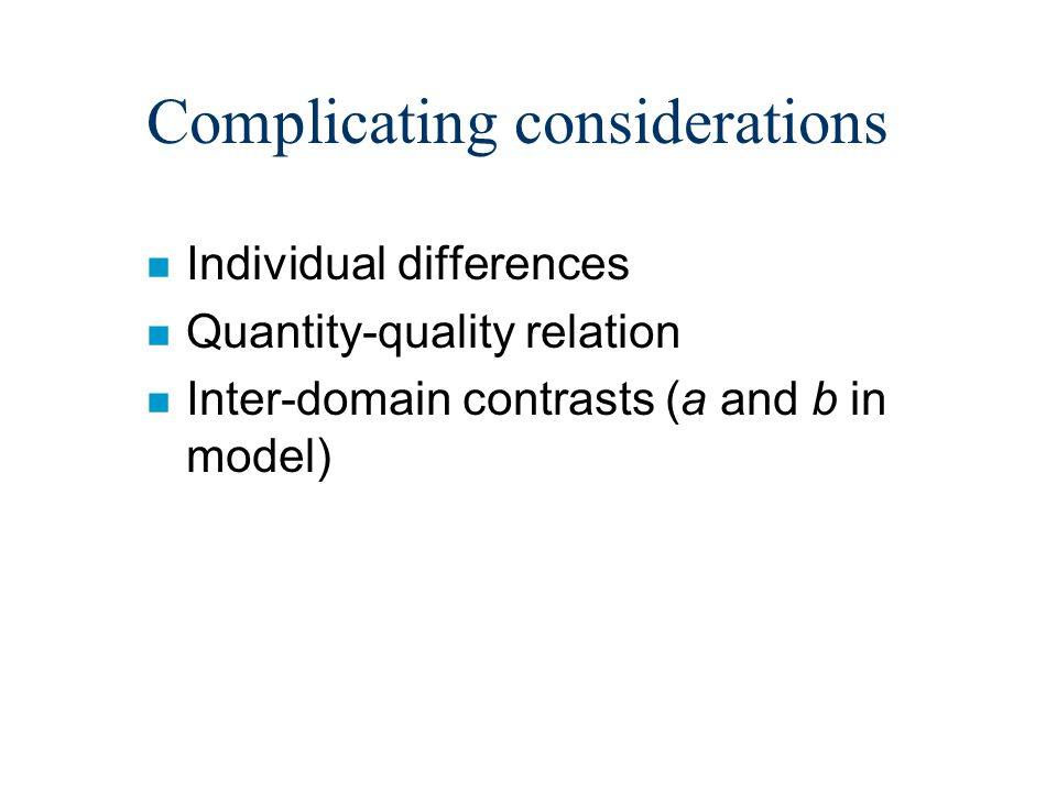 Complicating considerations n Individual differences n Quantity-quality relation n Inter-domain contrasts (a and b in model)