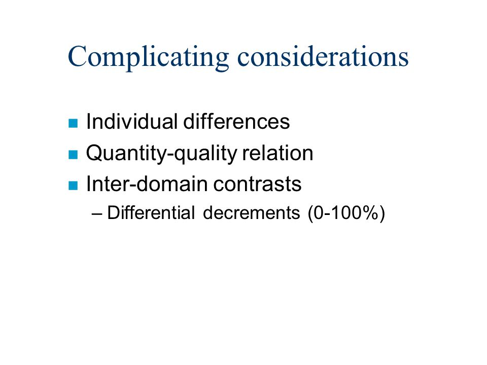 Complicating considerations n Individual differences n Quantity-quality relation n Inter-domain contrasts –Differential decrements (0-100%)