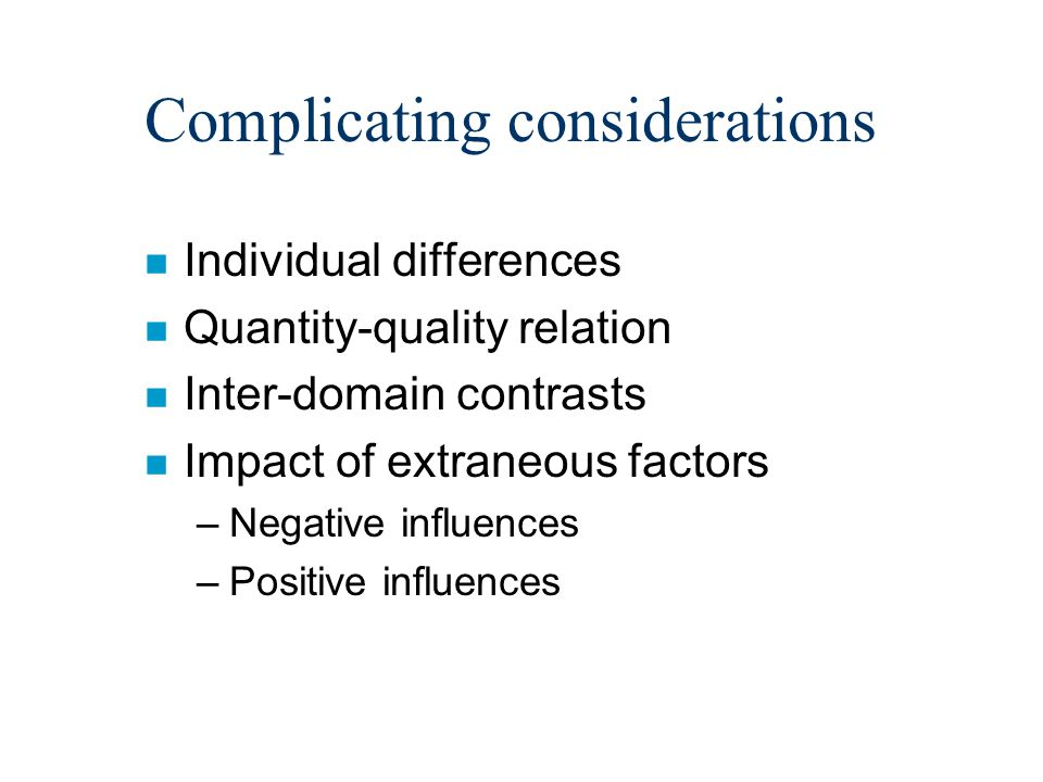 Complicating considerations n Individual differences n Quantity-quality relation n Inter-domain contrasts n Impact of extraneous factors –Negative influences –Positive influences