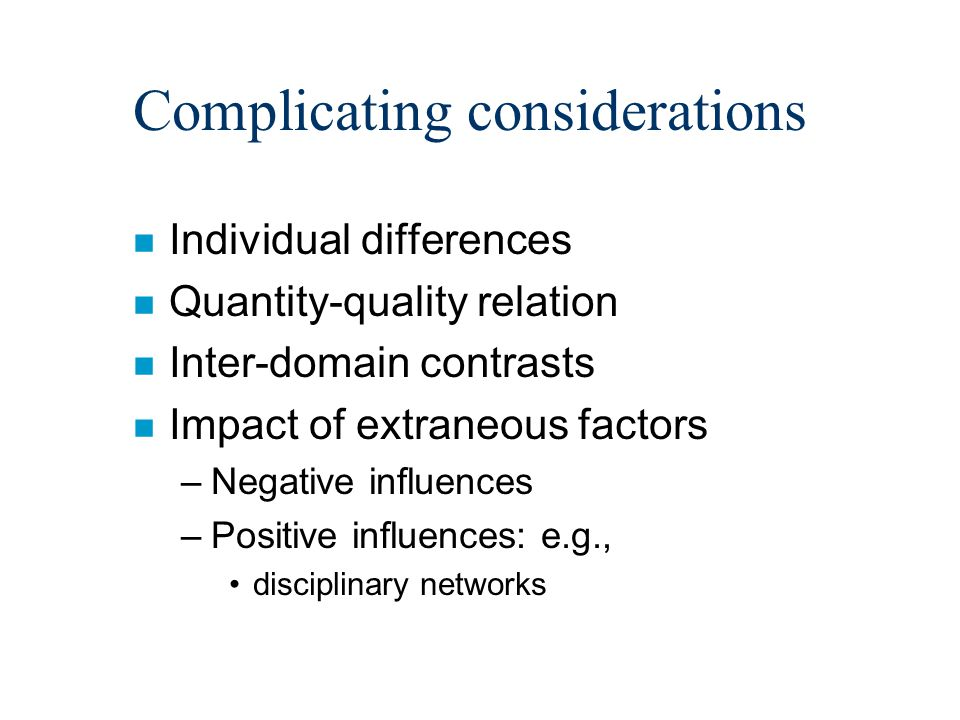 Complicating considerations n Individual differences n Quantity-quality relation n Inter-domain contrasts n Impact of extraneous factors –Negative influences –Positive influences: e.g., disciplinary networks