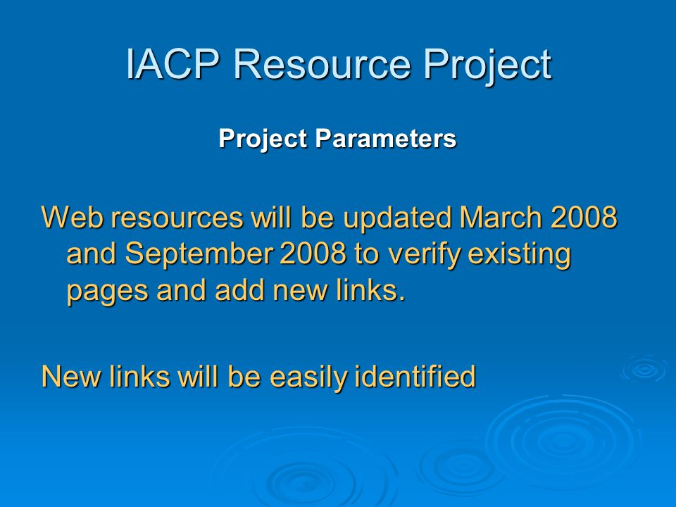 IACP Resource Project Project Parameters Web resources will be updated March 2008 and September 2008 to verify existing pages and add new links. New l