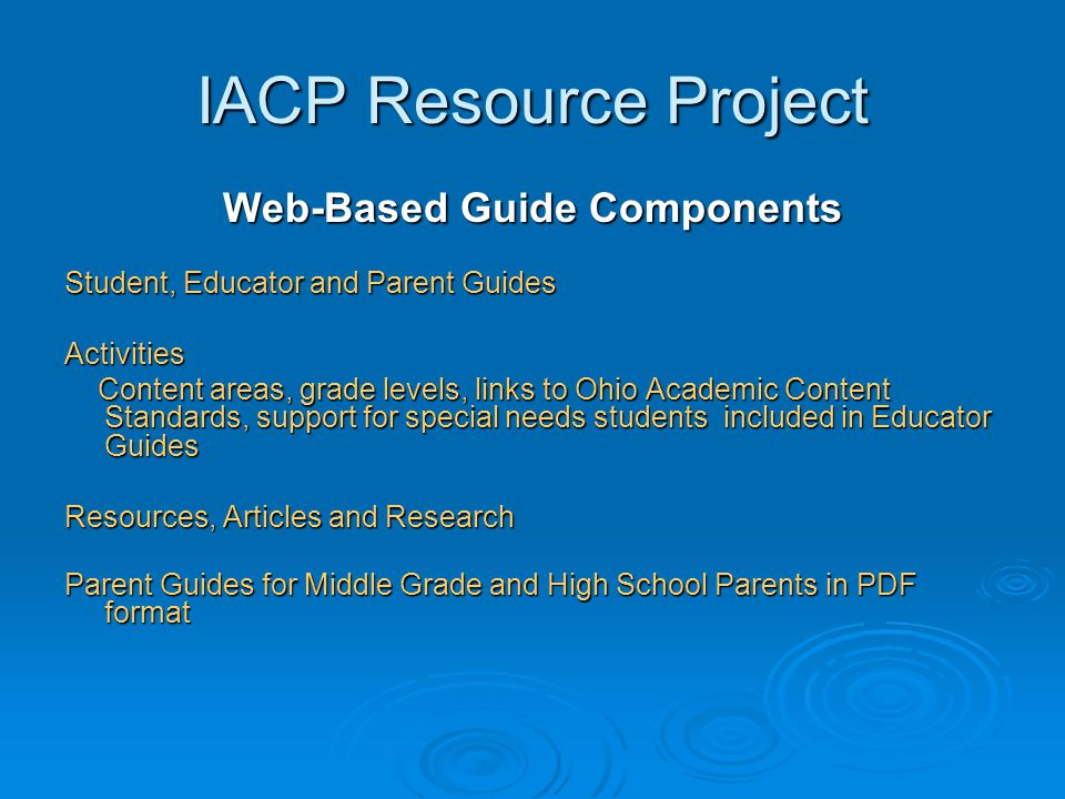 IACP Resource Project Web-Based Guide Components Student, Educator and Parent Guides Activities Content areas, grade levels, links to Ohio Academic Co