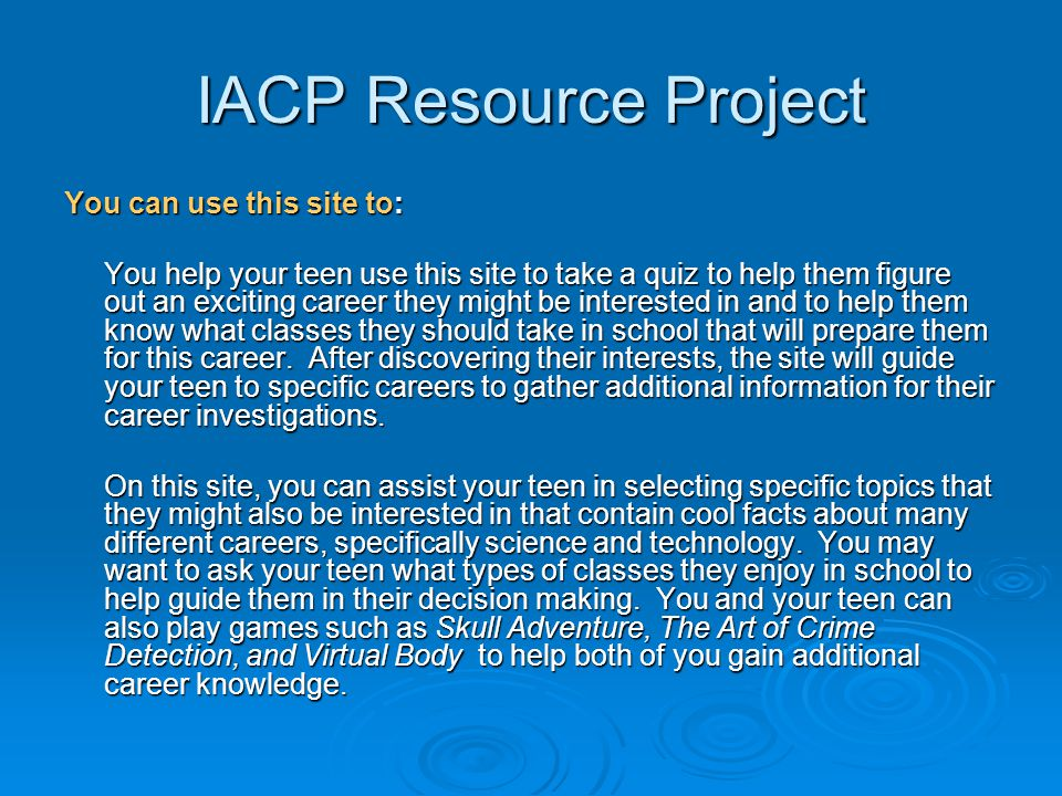 IACP Resource Project You can use this site to: You help your teen use this site to take a quiz to help them figure out an exciting career they might