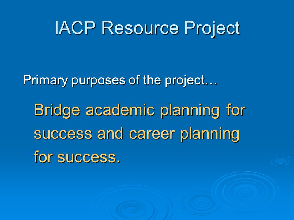 IACP Resource Project Primary purposes of the project… Provide better access to existing and new career resources for students, educators, and parents.