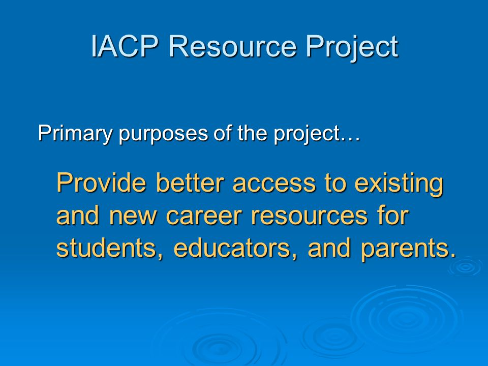 IACP Resource Project Individual Academic and Career Plan Research and Resources Research and Resources Target User: High School Educators Purpose: Research The Relationship between Career Development and Educational Development: A Selected Review of the Literature Blustein, Boston College, 2004 http://www.acrnetwork.org/DirectorsAdmin/Docs/CareerDevelopment.doc Concludes that there is research support for the idea that students who understand the connection between school and career will be better prepared psychologically to engage fully in their educational lives.