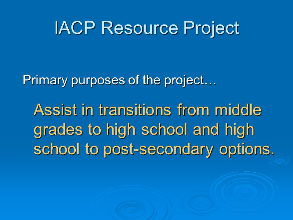 IACP Resource Project Primary purposes of the project… Assist in transitions from middle grades to high school and high school to post-secondary optio