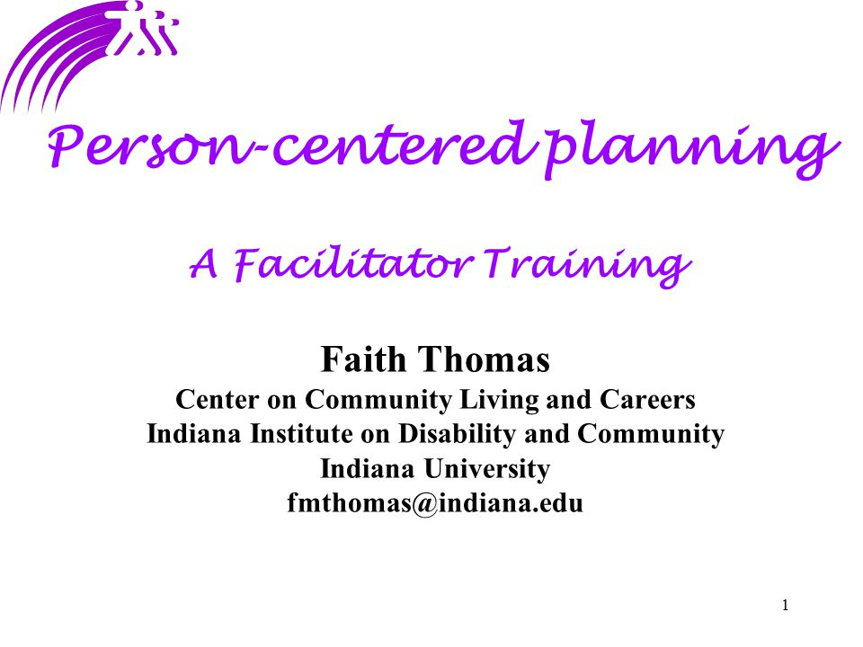 1 Person-centered planning A Facilitator Training Faith Thomas Center on Community Living and Careers Indiana Institute on Disability and Community In