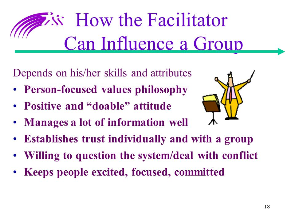 "18 How the Facilitator Can Influence a Group Depends on his/her skills and attributes Person-focused values philosophy Positive and ""doable"" attitude"
