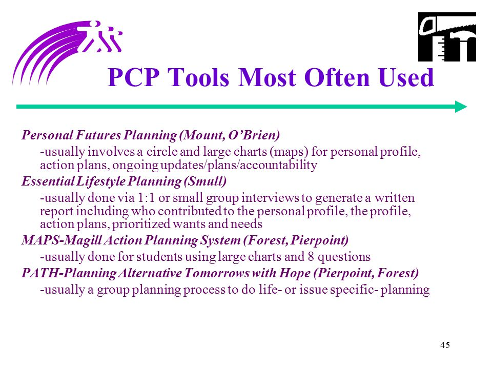 45 PCP Tools Most Often Used Personal Futures Planning (Mount, O'Brien) -usually involves a circle and large charts (maps) for personal profile, actio