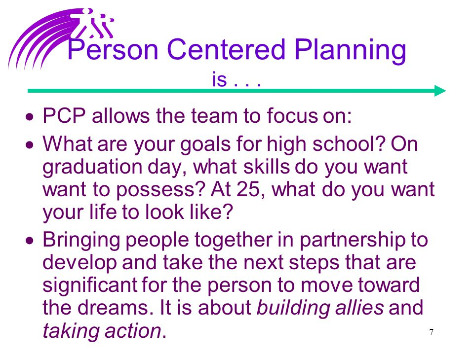 7 Person Centered Planning is...  PCP allows the team to focus on:  What are your goals for high school? On graduation day, what skills do you want