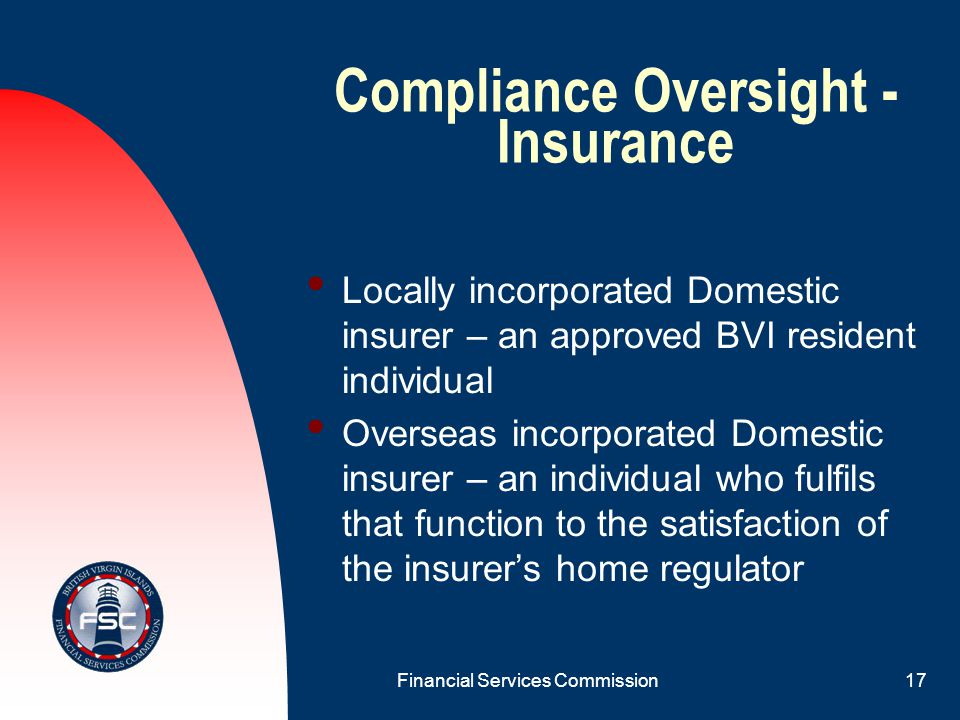 Financial Services Commission16 Compliance Oversight - Insurance Captive insurer – Insurance Manager, otherwise an approved, BVI resident individual Credit Life re-insurer – Insurance Manager, if one exists, or an approved, BVI resident individual