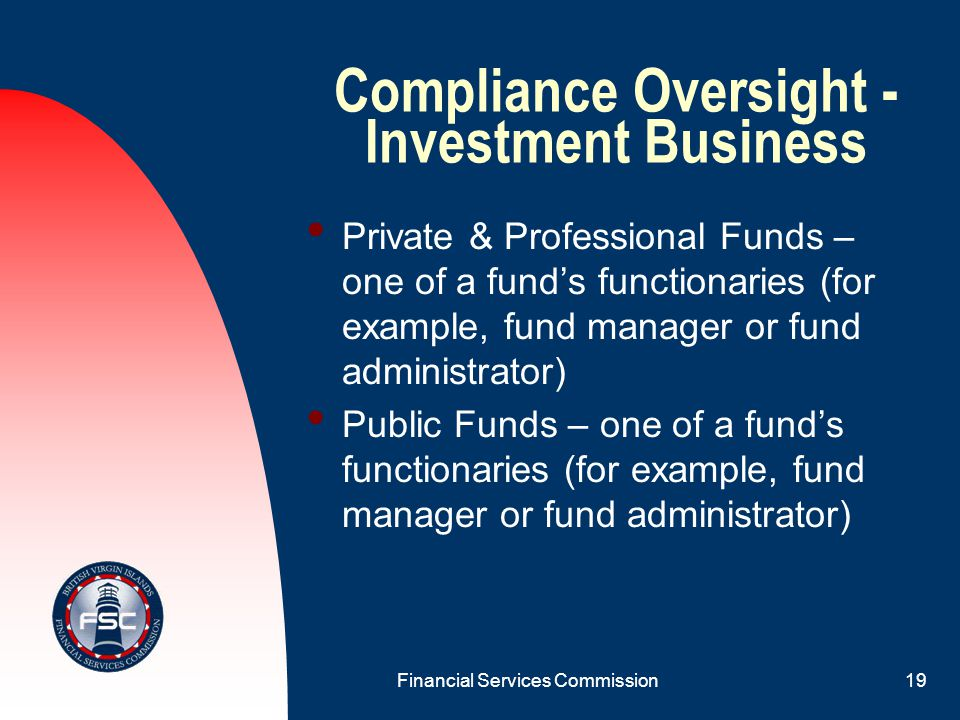 Financial Services Commission18 Compliance Oversight - Insurance All of the following must appoint an approved BVI resident individual: Agents; Brokers; and Insurance Managers.