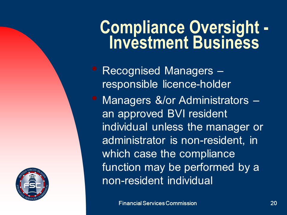 Financial Services Commission19 Compliance Oversight - Investment Business Private & Professional Funds – one of a fund's functionaries (for example, fund manager or fund administrator) Public Funds – one of a fund's functionaries (for example, fund manager or fund administrator)