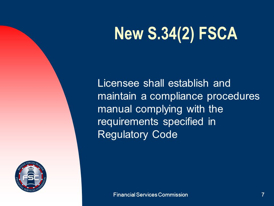 Financial Services Commission6 New S.34(1) FSCA Licensee to establish and maintain systems and controls to ensure compliance with: Financial Services Commission Act and all financial services legislation; Regulatory Codes; and Directives issued by Commission.