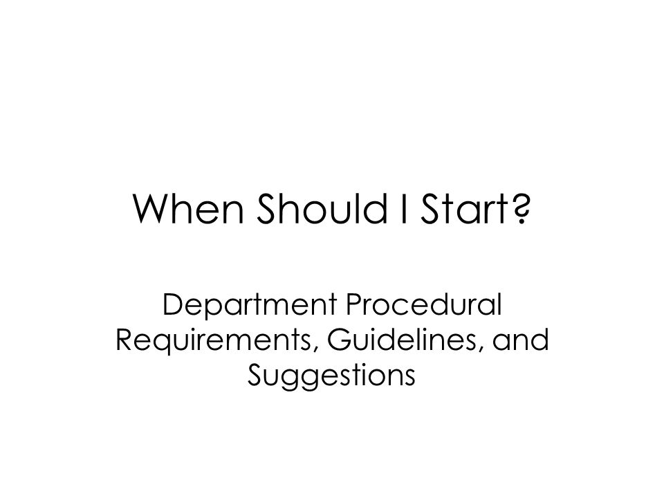 When Should I Start? Department Procedural Requirements, Guidelines, and Suggestions