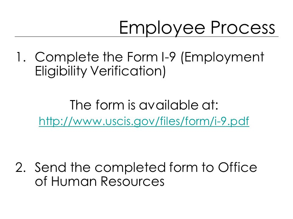 Employee Process 1.Complete the Form I-9 (Employment Eligibility Verification) The form is available at: http://www.uscis.gov/files/form/i-9.pdf 2.Send the completed form to Office of Human Resources