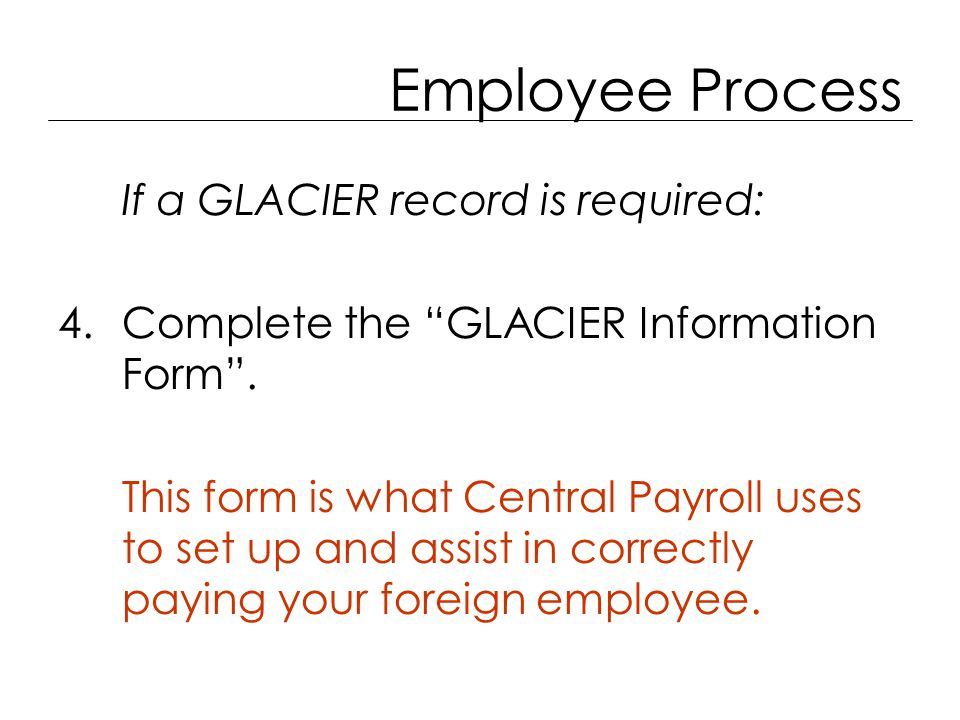 Employee Process If a GLACIER record is required: 4.Complete the GLACIER Information Form .