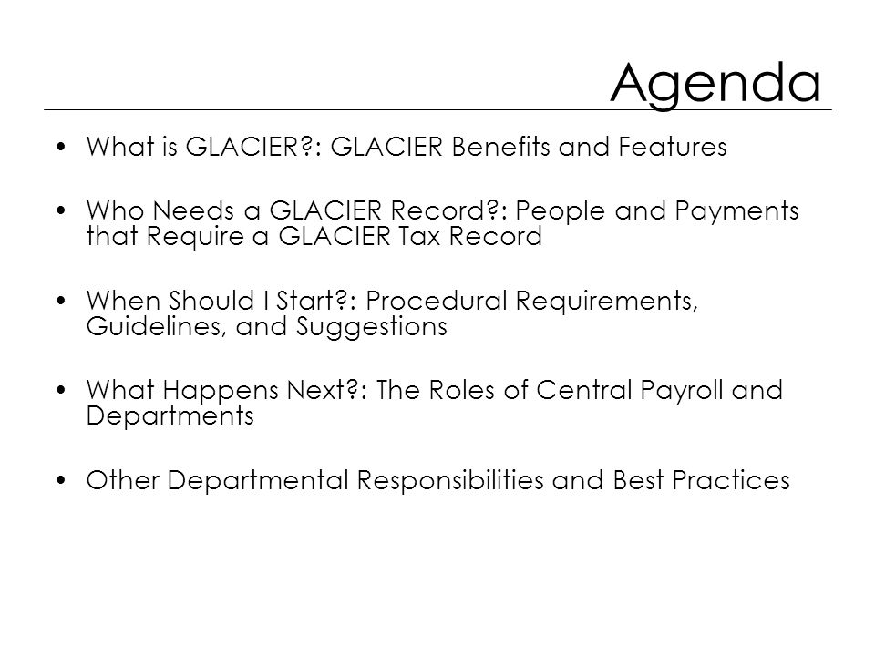 Agenda What is GLACIER?: GLACIER Benefits and Features Who Needs a GLACIER Record?: People and Payments that Require a GLACIER Tax Record When Should I Start?: Procedural Requirements, Guidelines, and Suggestions What Happens Next?: The Roles of Central Payroll and Departments Other Departmental Responsibilities and Best Practices