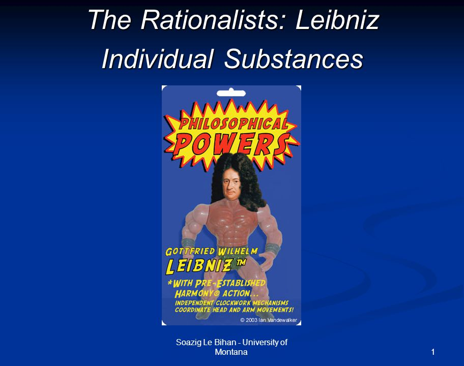 1 The Rationalists: Leibniz Individual Substances Soazig Le Bihan - University of Montana