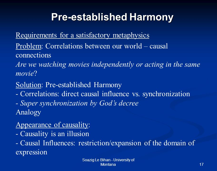 17 Pre-established Harmony Soazig Le Bihan - University of Montana Requirements for a satisfactory metaphysics Problem: Correlations between our world
