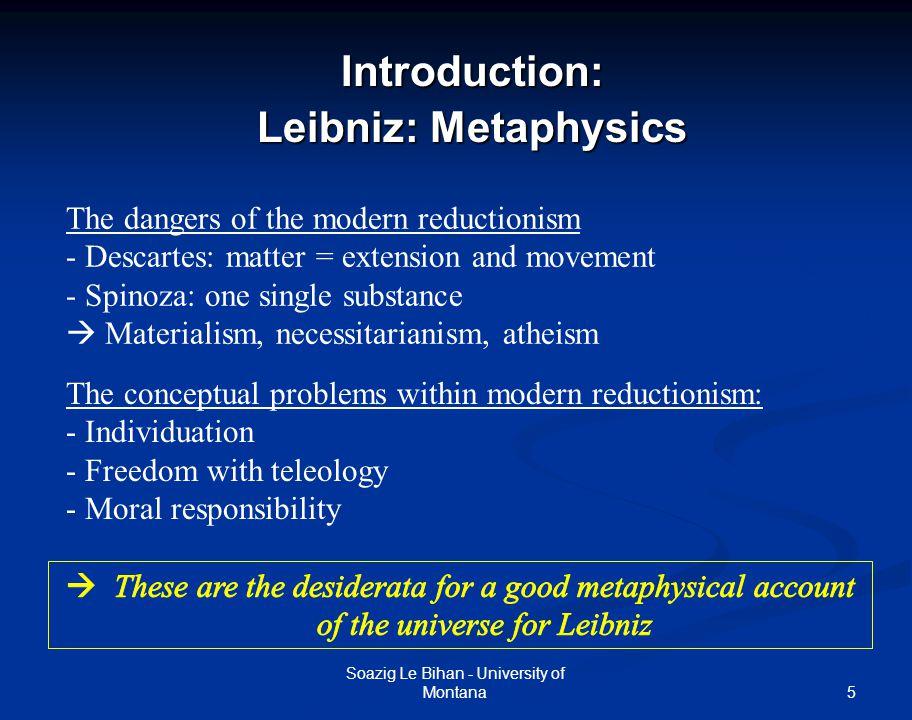 5Introduction: Leibniz: Metaphysics Soazig Le Bihan - University of Montana The dangers of the modern reductionism - Descartes: matter = extension and
