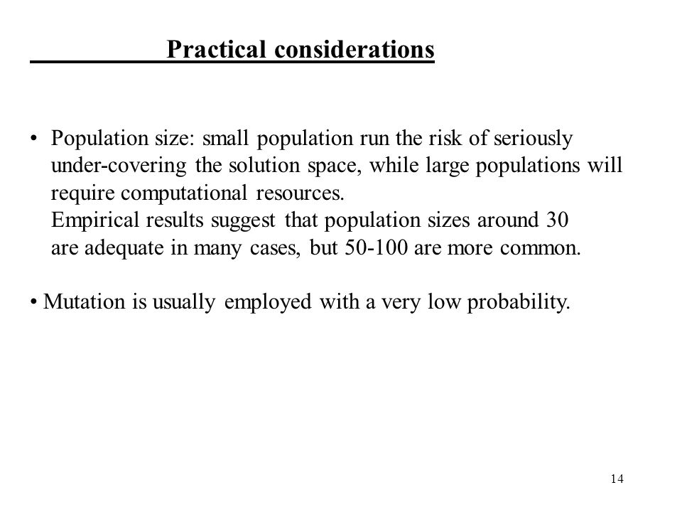 14 Practical considerations Population size: small population run the risk of seriously under-covering the solution space, while large populations will require computational resources.