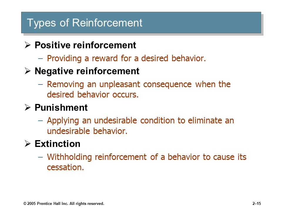 © 2005 Prentice Hall Inc. All rights reserved.2–15 Types of Reinforcement  Positive reinforcement –Providing a reward for a desired behavior.  Negat