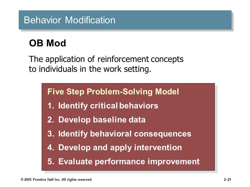 © 2005 Prentice Hall Inc. All rights reserved.2–21 Behavior Modification Five Step Problem-Solving Model 1.Identify critical behaviors 2.Develop basel