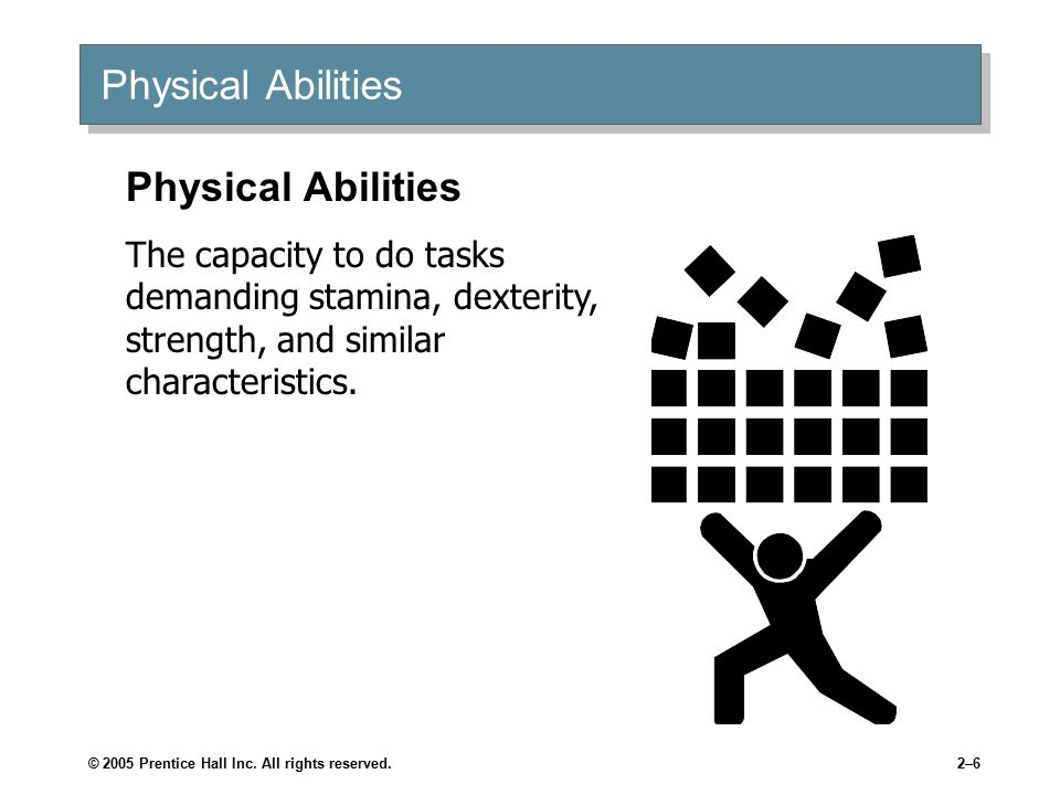 © 2005 Prentice Hall Inc. All rights reserved.2–6 Physical Abilities The capacity to do tasks demanding stamina, dexterity, strength, and similar char