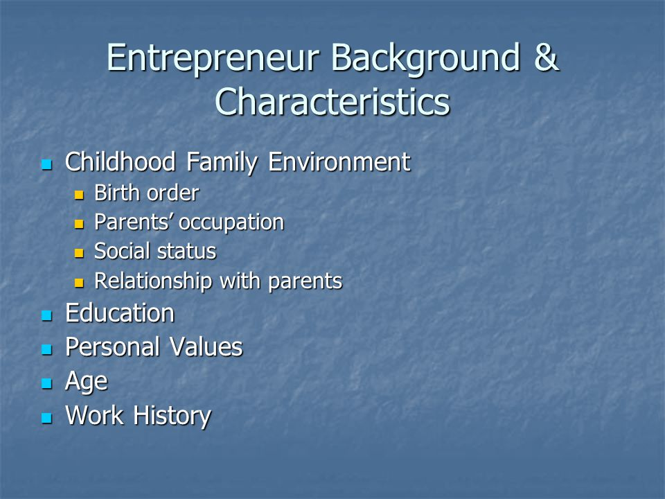 Entrepreneur Background & Characteristics Childhood Family Environment Childhood Family Environment Birth order Birth order Parents' occupation Parents' occupation Social status Social status Relationship with parents Relationship with parents Education Education Personal Values Personal Values Age Age Work History Work History