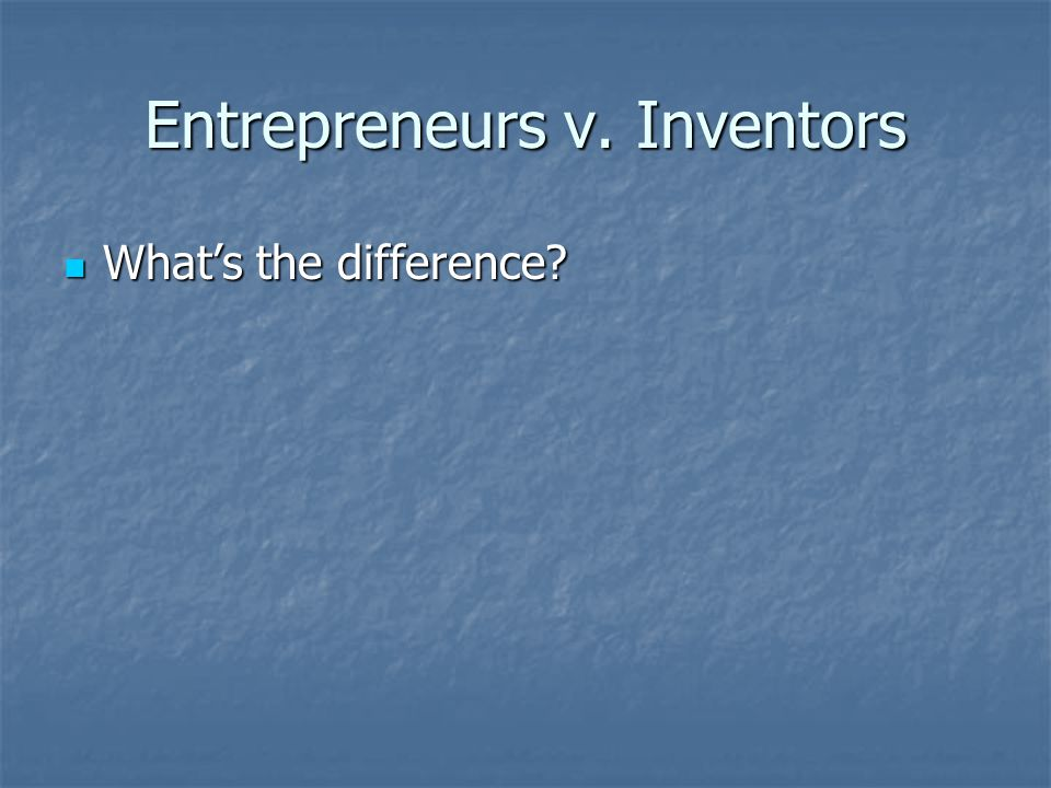 Entrepreneurs v. Inventors What's the difference? What's the difference?