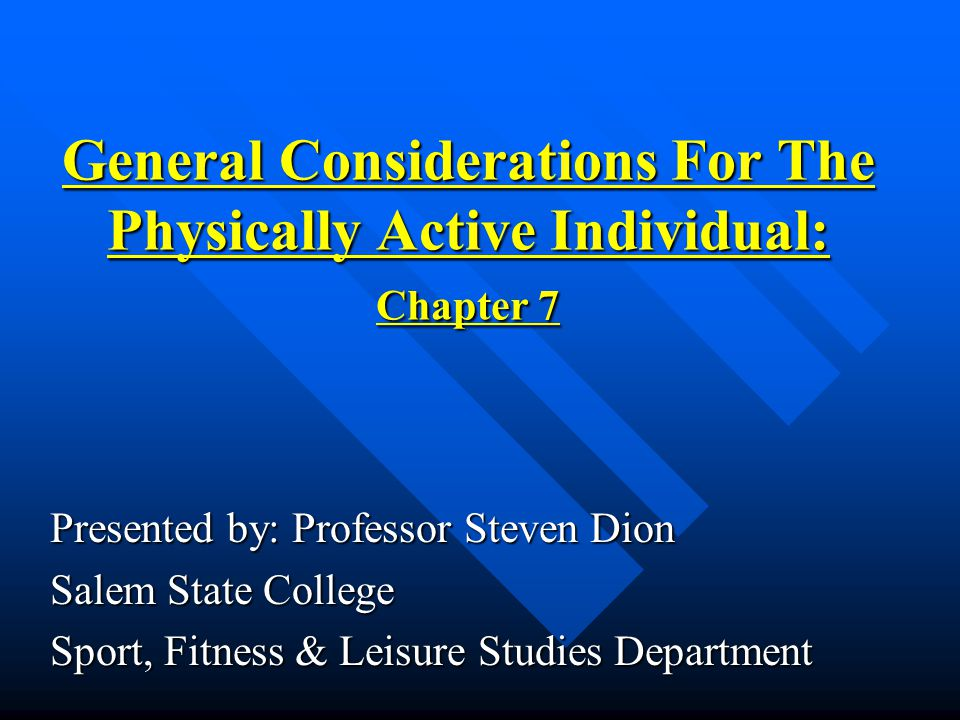 General Considerations For The Physically Active Individual: Chapter 7 Presented by: Professor Steven Dion Salem State College Sport, Fitness & Leisure Studies Department