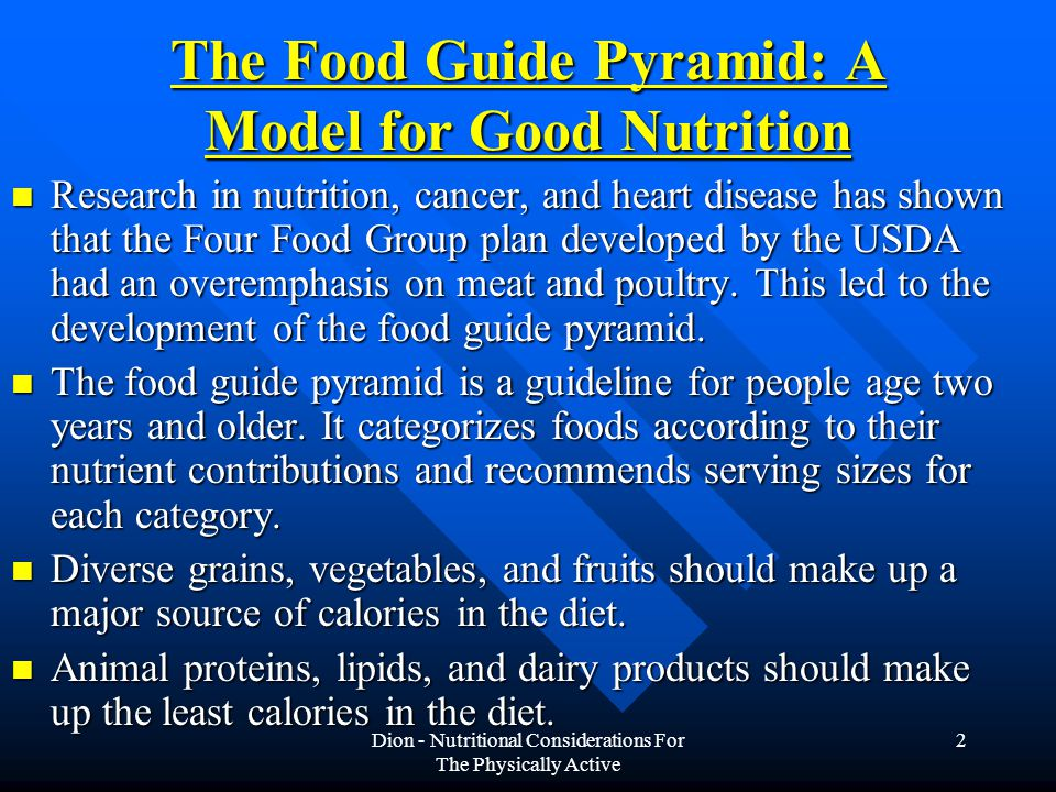Dion - Nutritional Considerations For The Physically Active 2 The Food Guide Pyramid: A Model for Good Nutrition Research in nutrition, cancer, and heart disease has shown that the Four Food Group plan developed by the USDA had an overemphasis on meat and poultry.