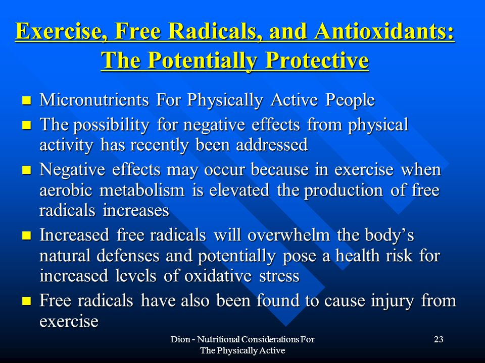 Dion - Nutritional Considerations For The Physically Active 23 Exercise, Free Radicals, and Antioxidants: The Potentially Protective Micronutrients For Physically Active People Micronutrients For Physically Active People The possibility for negative effects from physical activity has recently been addressed The possibility for negative effects from physical activity has recently been addressed Negative effects may occur because in exercise when aerobic metabolism is elevated the production of free radicals increases Negative effects may occur because in exercise when aerobic metabolism is elevated the production of free radicals increases Increased free radicals will overwhelm the body's natural defenses and potentially pose a health risk for increased levels of oxidative stress Increased free radicals will overwhelm the body's natural defenses and potentially pose a health risk for increased levels of oxidative stress Free radicals have also been found to cause injury from exercise Free radicals have also been found to cause injury from exercise