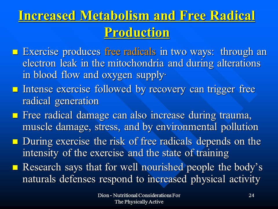 Dion - Nutritional Considerations For The Physically Active 24 Increased Metabolism and Free Radical Production Exercise produces free radicals in two ways: through an electron leak in the mitochondria and during alterations in blood flow and oxygen supply· Exercise produces free radicals in two ways: through an electron leak in the mitochondria and during alterations in blood flow and oxygen supply· Intense exercise followed by recovery can trigger free radical generation Intense exercise followed by recovery can trigger free radical generation Free radical damage can also increase during trauma, muscle damage, stress, and by environmental pollution Free radical damage can also increase during trauma, muscle damage, stress, and by environmental pollution During exercise the risk of free radicals depends on the intensity of the exercise and the state of training During exercise the risk of free radicals depends on the intensity of the exercise and the state of training Research says that for well nourished people the body's naturals defenses respond to increased physical activity Research says that for well nourished people the body's naturals defenses respond to increased physical activity