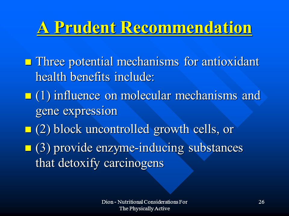 Dion - Nutritional Considerations For The Physically Active 26 A Prudent Recommendation Three potential mechanisms for antioxidant health benefits include: Three potential mechanisms for antioxidant health benefits include: (1) influence on molecular mechanisms and gene expression (1) influence on molecular mechanisms and gene expression (2) block uncontrolled growth cells, or (2) block uncontrolled growth cells, or (3) provide enzyme-inducing substances that detoxify carcinogens (3) provide enzyme-inducing substances that detoxify carcinogens