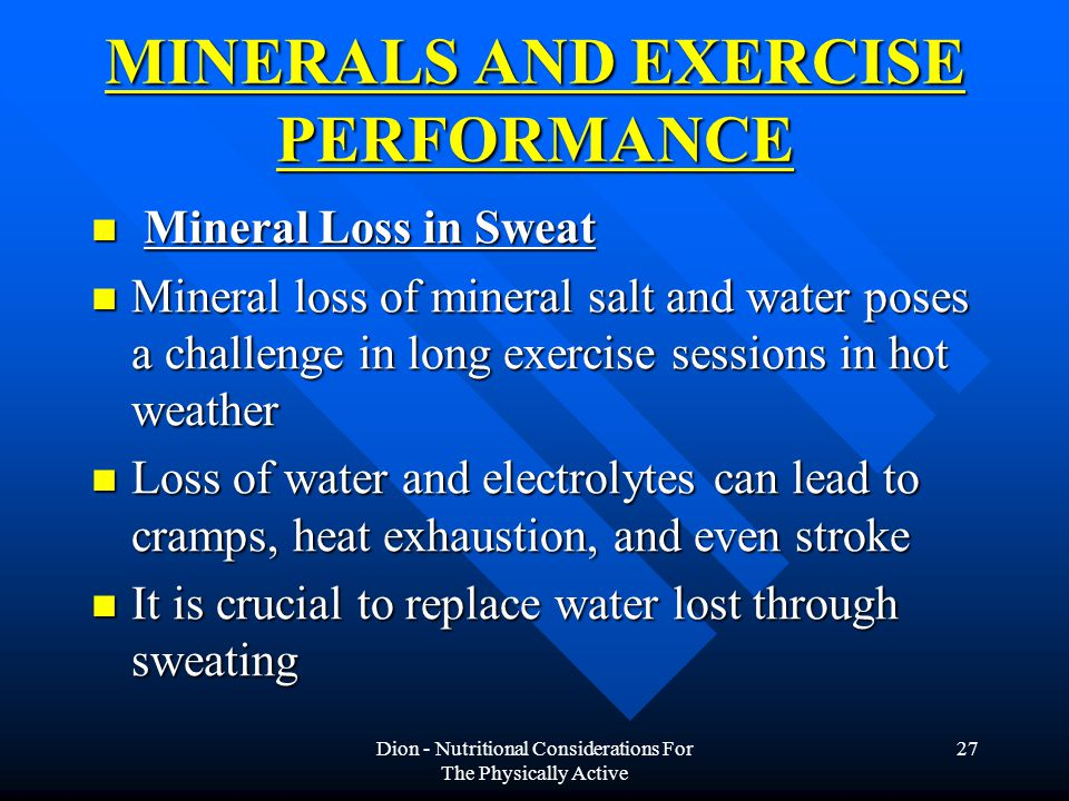Dion - Nutritional Considerations For The Physically Active 27 MINERALS AND EXERCISE PERFORMANCE Mineral Loss in Sweat Mineral Loss in Sweat Mineral loss of mineral salt and water poses a challenge in long exercise sessions in hot weather Mineral loss of mineral salt and water poses a challenge in long exercise sessions in hot weather Loss of water and electrolytes can lead to cramps, heat exhaustion, and even stroke Loss of water and electrolytes can lead to cramps, heat exhaustion, and even stroke It is crucial to replace water lost through sweating It is crucial to replace water lost through sweating