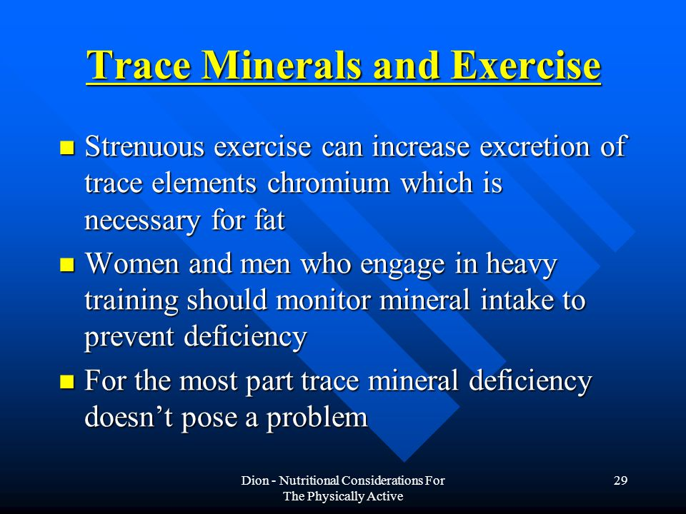 Dion - Nutritional Considerations For The Physically Active 29 Trace Minerals and Exercise Strenuous exercise can increase excretion of trace elements chromium which is necessary for fat Strenuous exercise can increase excretion of trace elements chromium which is necessary for fat Women and men who engage in heavy training should monitor mineral intake to prevent deficiency Women and men who engage in heavy training should monitor mineral intake to prevent deficiency For the most part trace mineral deficiency doesn't pose a problem For the most part trace mineral deficiency doesn't pose a problem