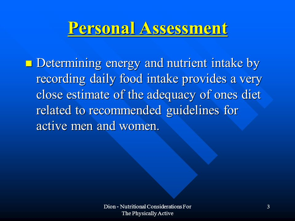 Dion - Nutritional Considerations For The Physically Active 3 Personal Assessment Determining energy and nutrient intake by recording daily food intake provides a very close estimate of the adequacy of ones diet related to recommended guidelines for active men and women.