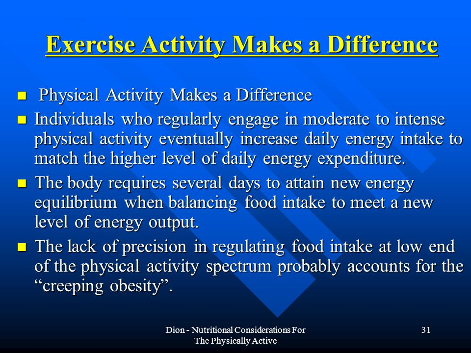 Dion - Nutritional Considerations For The Physically Active 31 Exercise Activity Makes a Difference Physical Activity Makes a Difference Physical Activity Makes a Difference Individuals who regularly engage in moderate to intense physical activity eventually increase daily energy intake to match the higher level of daily energy expenditure.