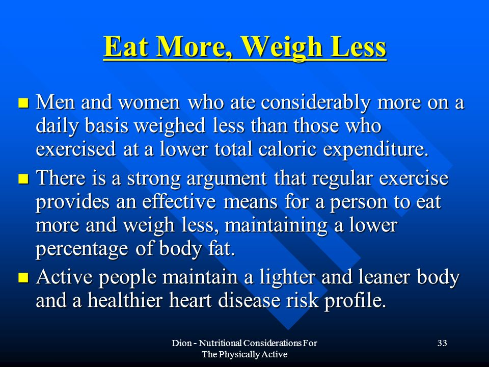 Dion - Nutritional Considerations For The Physically Active 33 Eat More, Weigh Less Men and women who ate considerably more on a daily basis weighed less than those who exercised at a lower total caloric expenditure.