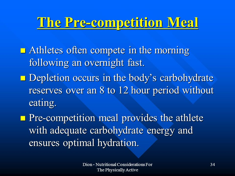 Dion - Nutritional Considerations For The Physically Active 34 The Pre-competition Meal Athletes often compete in the morning following an overnight fast.