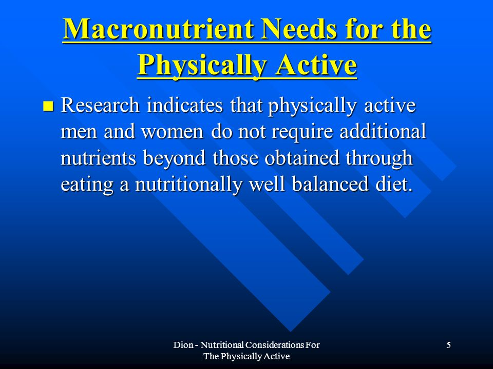 Dion - Nutritional Considerations For The Physically Active 5 Macronutrient Needs for the Physically Active Research indicates that physically active men and women do not require additional nutrients beyond those obtained through eating a nutritionally well balanced diet.
