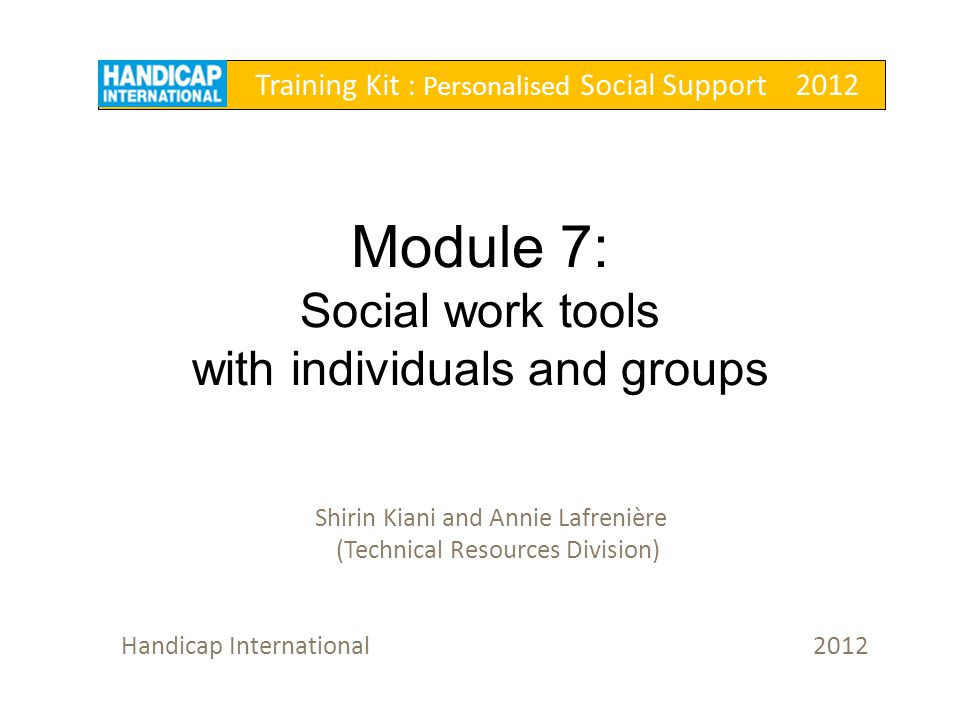 Module 7: Social work tools with individuals and groups Shirin Kiani and Annie Lafrenière (Technical Resources Division) Handicap International 2012 T