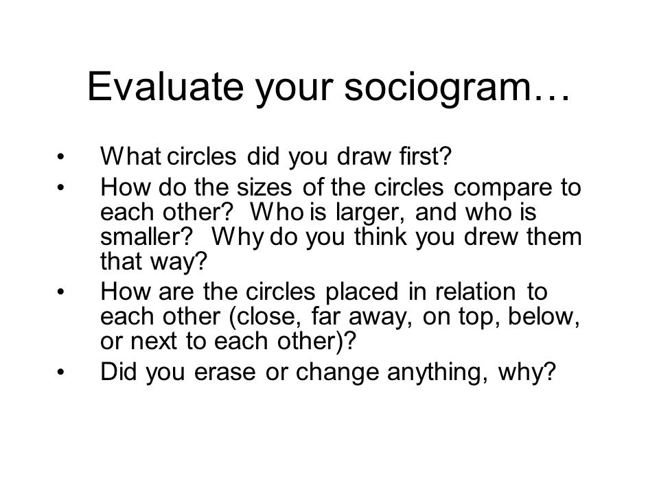 Evaluate your sociogram… What circles did you draw first? How do the sizes of the circles compare to each other? Who is larger, and who is smaller? Wh