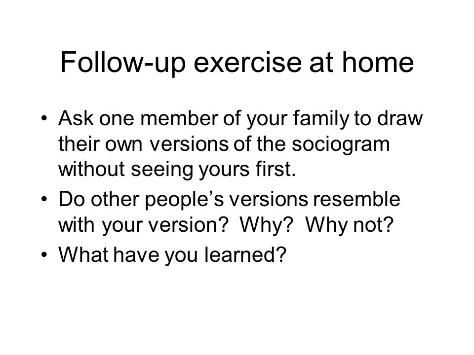 Follow-up exercise at home Ask one member of your family to draw their own versions of the sociogram without seeing yours first. Do other people's ver