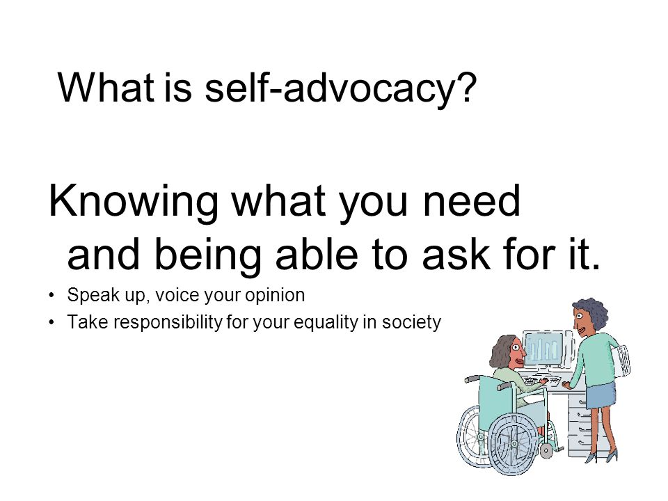 Knowing what you need and being able to ask for it. Speak up, voice your opinion Take responsibility for your equality in society What is self-advocac