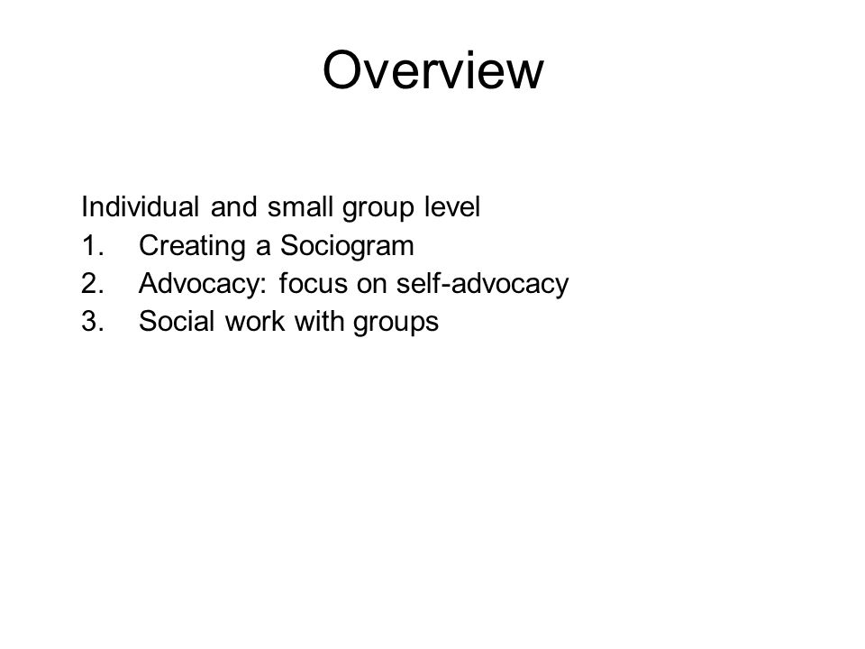 Overview Individual and small group level 1.Creating a Sociogram 2.Advocacy: focus on self-advocacy 3.Social work with groups