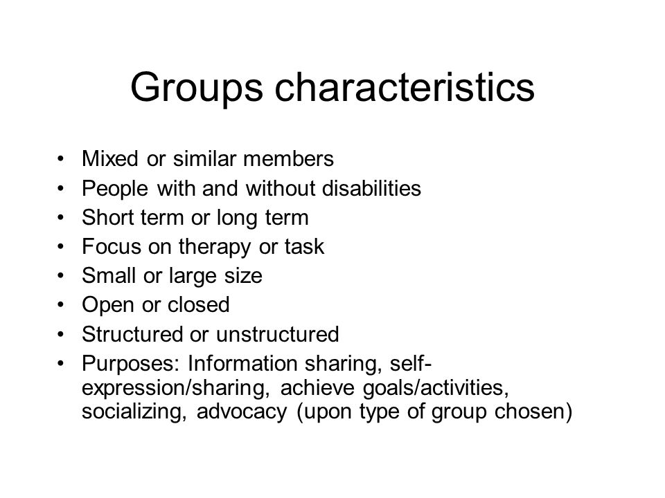 Groups characteristics Mixed or similar members People with and without disabilities Short term or long term Focus on therapy or task Small or large s