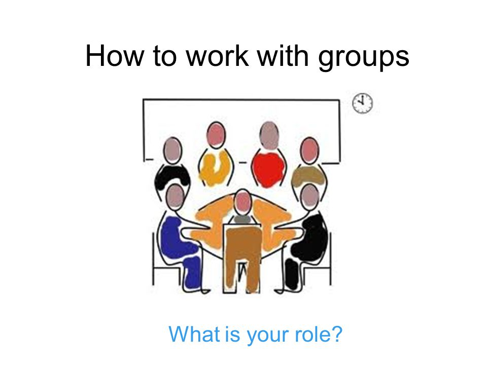 How to work with groups What is your role?
